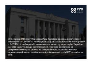 30 марта 2020 года Верховная Рада Украины провела внеочередное пленарное заседание на котором рассмотрела законопроекты по борьбе с COVID-19, по борьбе с вывозом за таможенную территорию Украины средств защиты, об особенностях судебного контроля за соблюдением прав, свобод и интересов лиц в уголовном производстве, об особенностях работы комитетов ВРУ и заседаний ВРУ.